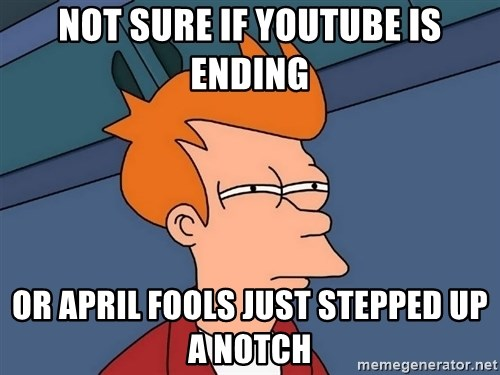Futurama Fry - Not sure if youtube is ending or april fools just stepped up a notch