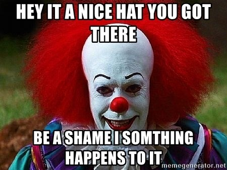 Pennywise the Clown - HEy It a nice hat you got there be a shame i somthing happens to it