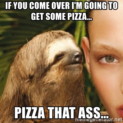 Whisper Sloth - If you come over I'm going to Get some pizza... Pizza That ass...