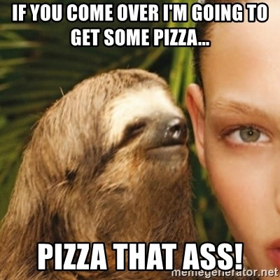 Whisper Sloth - If you come over I'm going to get some pizza... Pizza that ass!