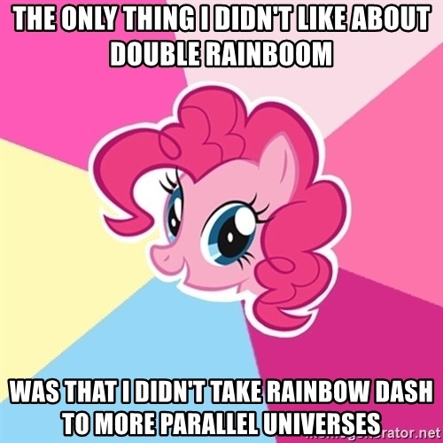 Pinkie Pie - The only thing I didn't like about Double Rainboom Was that I didn't take Rainbow Dash to more parallel universes