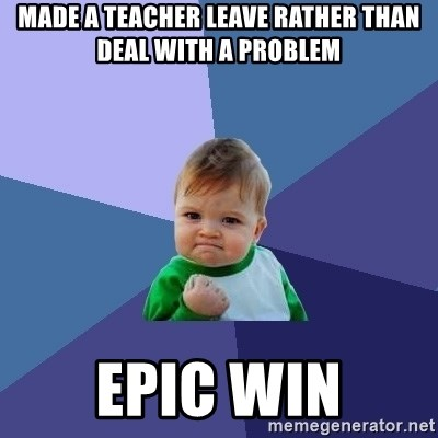 Success Kid - MAde a teacher leave rather than deal with a problem Epic win
