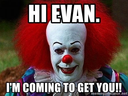 Pennywise the Clown - Hi Evan. i'm coming to get you!!