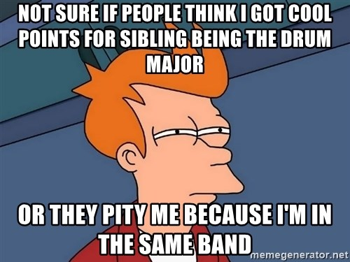 Futurama Fry - not sure if people think i got cool points for sibling being the drum major or they pity me because i'm in the same band
