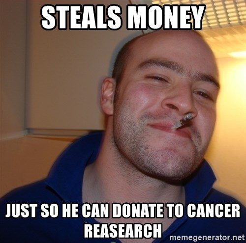 Good Guy Greg - steals money just so he can donate to cancer reasearch