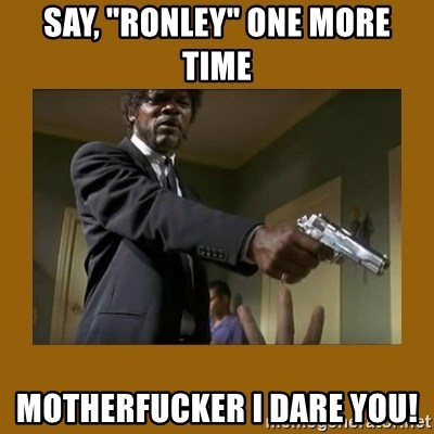 "say what one more time - SAY, ""rONLEY"" ONE MORE TIME mOTHERFUCKER i DARE YOU!"