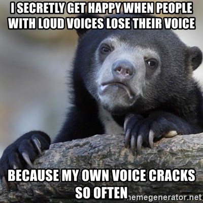 Confession Bear - I secretly get Happy when people with loud voices lose their voice because my own voice cracks so often