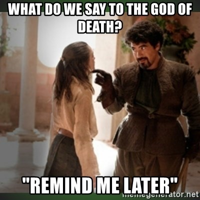 """What do we say to the god of death ?  - What do we say to the god of death? """"remind me later"""""""