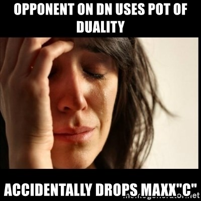 "First World Problems - opponent on dn uses pot of duality accidentally drops maxx""c"""