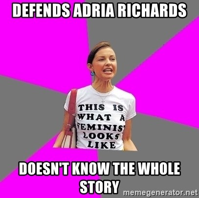 Feminist Cunt - defends adria richards doesn't know the whole story