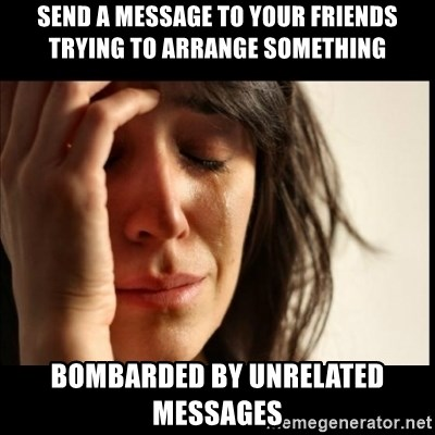 First World Problems - send a message to your friends trying to arrange something bombarded by unrelated messages