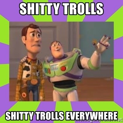 X, X Everywhere  - Shitty trolls shitty trolls everywhere