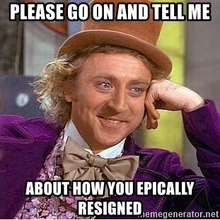 Willy Wonka - please go on and tell me about how you epically resigned