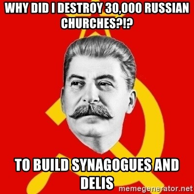 Stalin Says - why did i destroy 30,000 russian churches?!? to build synagogues and delis