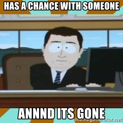 And it's gone - has a chance with someone annnd its gone