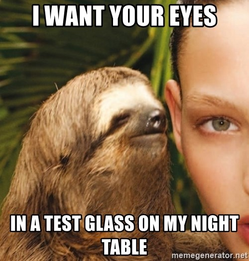 The Rape Sloth - I want your eyes in a test glass on my night table