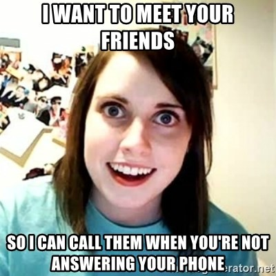 Overly Attached Girlfriend 2 - i want to meet your friends so i can call them when you're not answering your phone