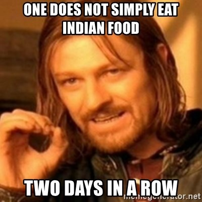 ODN - ONE DOES NOT SIMPLY EAT INDIAN FOOD TWO DAYS IN A ROW