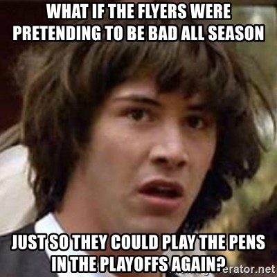Conspiracy Keanu - What if the flyers were pretending to be bad all seAson Just so they could play the pens in the playoffs again?