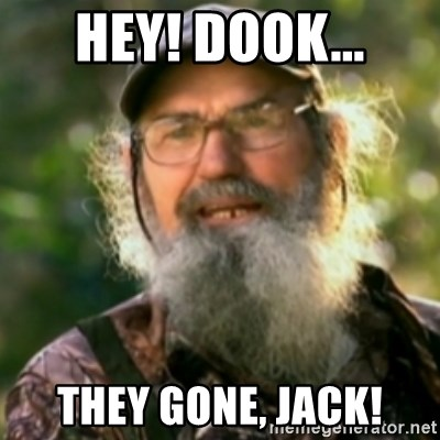 Duck Dynasty - Uncle Si  - hey! dOOK... THEY GONE, jACK!