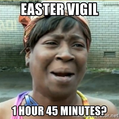 Ain't Nobody got time fo that - EasteR Vigil 1 hour 45 minutes?