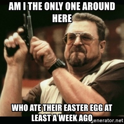 am i the only one around here - am i the only one around here who ate their easter egg at least a week ago