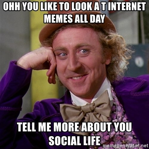 Willy Wonka - ohh you like to look a t internet memes all day tell me more about you social life