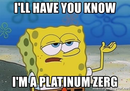 I'll have you know Spongebob - i'll have you know i'm a platinum zerg
