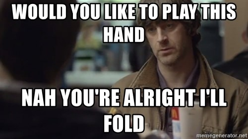 nah you're alright - Would you like to play this hand Nah You're alright I'll Fold