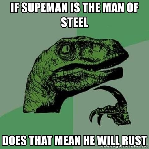 Philosoraptor - If supeman is the man of steel  does that mean he will rust