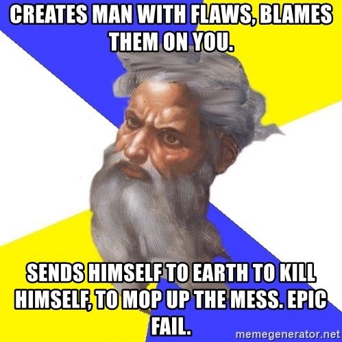 Advice God - Creates man with flaws, blames them on you. Sends himself to earth to kill himself, to mop up the mess. Epic Fail.