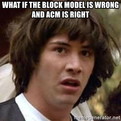 Conspiracy Keanu - What if the block model is wrong and ACM is right