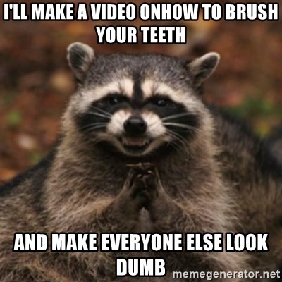 evil raccoon - i'll make a video onhow to brush your teeth and make everyone else look dumb