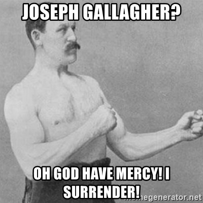 overly manly man - Joseph Gallagher? Oh God have mercy! I surrender!