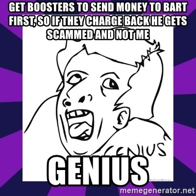 genius face rage - get boosters to send money to bart first, so if they charge back he gets scammed and not me Genius