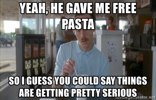 so i guess you could say things are getting pretty serious - Yeah, he gave me free pasta so i guess you could say things are getting pretty serious