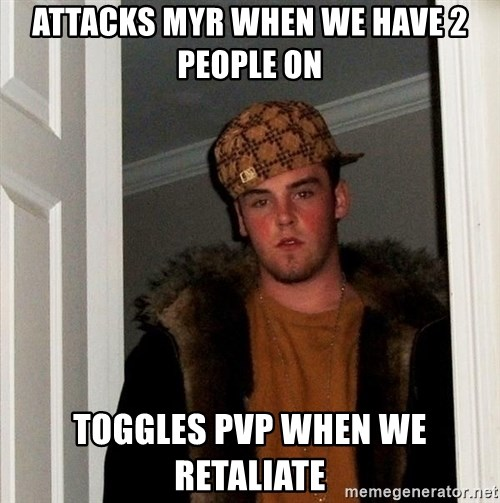 Scumbag Steve - attacks myr when we have 2 people on toggles pvp when we retaliate