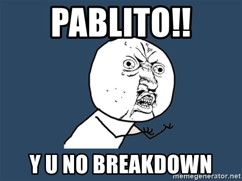 Y U No - PABLITO!! Y U NO BREAKDOWN