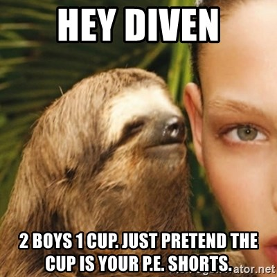 Whisper Sloth - Hey diven 2 boys 1 cup. just pretend the cup is your p.e. shorts.