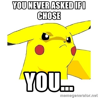 Pikachu - You never asked if I chose  YOU...