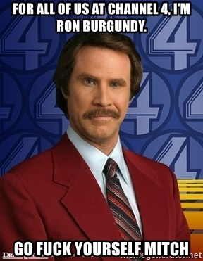 Stay classy - For all of us at channel 4, I'm Ron burgundy. Go Fuck yourself mitch