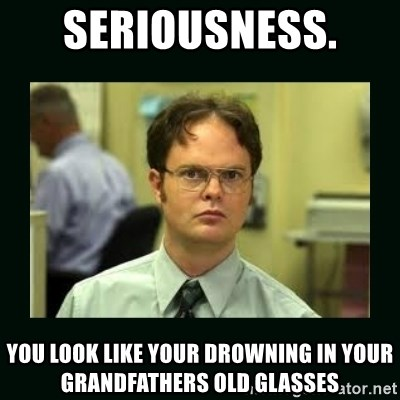 Schrute facts - SERIOUSNESS.  You look like your drowning in your grandfathers old glasses