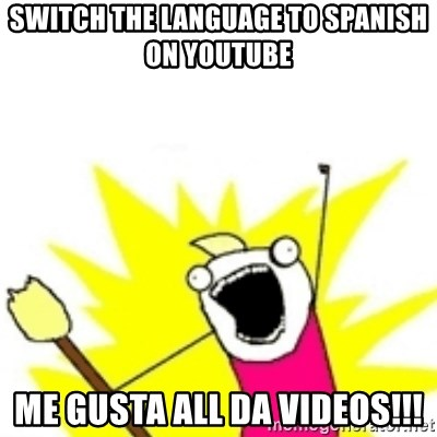 x all the y - switch the language to spanish on youtube me gusta all da videos!!!