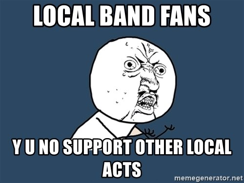 Y U No - local band fans y u no support other local acts