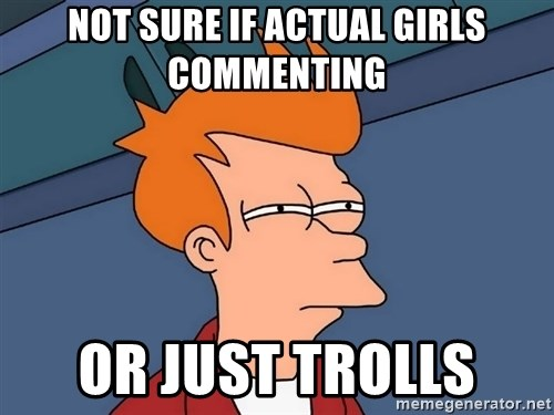 Futurama Fry - Not sure if actual girls commenting  Or just trOlls