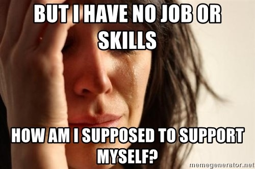 First World Problems - But i have no job or skills how am i supposed to support myself?