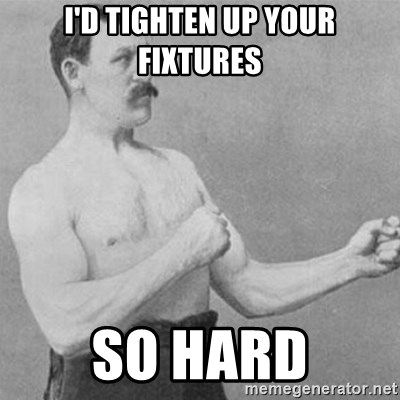 overly manly man - i'd tighten up your fixtures so hard
