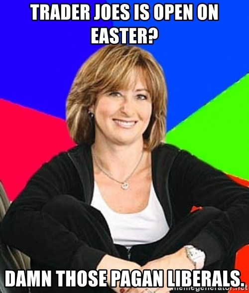 Sheltering Suburban Mom - Trader joes is open on easter? damn those Pagan liberals.
