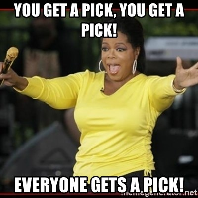 Overly-Excited Oprah!!!  - YOU GET A PICK, YOU GET A PICK! EVERYONE GETS A PICK!