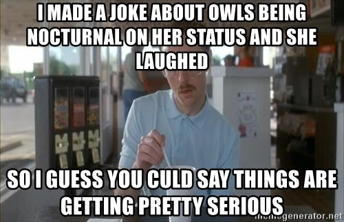 so i guess you could say things are getting pretty serious - I made a joke about owls being nocturnal on her status and she laughed so I guess you culd say things are getting pretty serious